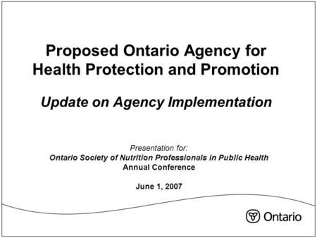 Proposed Ontario Agency for Health Protection and Promotion Update on Agency Implementation Presentation for: Ontario Society of Nutrition Professionals.
