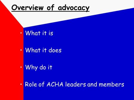 Overview of advocacy What it is What it does Why do it Role of ACHA leaders and members.