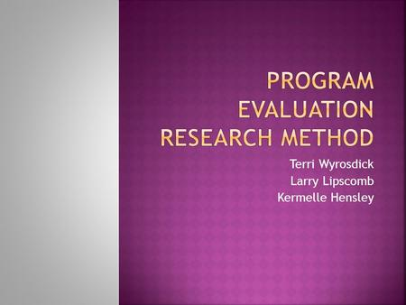 Terri Wyrosdick Larry Lipscomb Kermelle Hensley.  Program evaluation is research designed to assess the implementation and effects of a program.  Its.