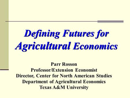 Defining Futures for Agricultural Economics Parr Rosson Professor/Extension Economist Director, Center for North American Studies Department of Agricultural.