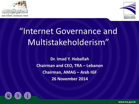 """Internet Governance and Multistakeholderism"" Dr. Imad Y. Hoballah Chairman and CEO, TRA – Lebanon Chairman, AMAG – Arab IGF 26 November 2014."