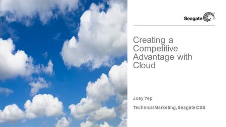 Joey Yep Technical Marketing, Seagate CSS Creating a Competitive Advantage with Cloud.