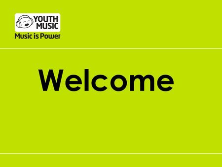 Welcome. The Youth Music Launch Team Nick Howdle Director of Programmes.