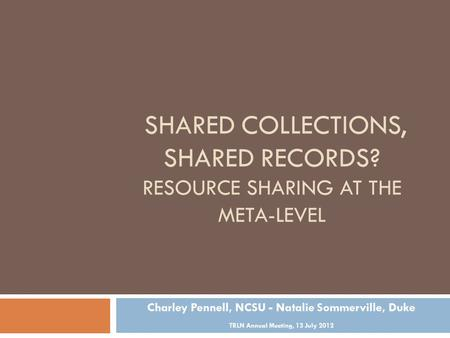 SHARED COLLECTIONS, SHARED RECORDS? RESOURCE SHARING AT THE META-LEVEL Charley Pennell, NCSU - Natalie Sommerville, Duke TRLN Annual Meeting, 13 July 2012.