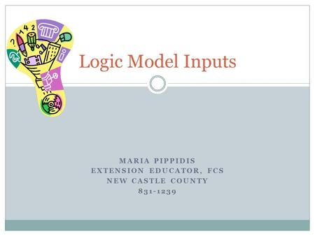 MARIA PIPPIDIS EXTENSION EDUCATOR, FCS NEW CASTLE COUNTY 831-1239 Logic Model Inputs.