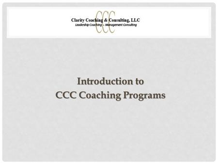 Introduction to CCC Coaching Programs. PURPOSE OF COACHING Preparing for a stretch assignment or role Transitioning into a new executive team or organization.