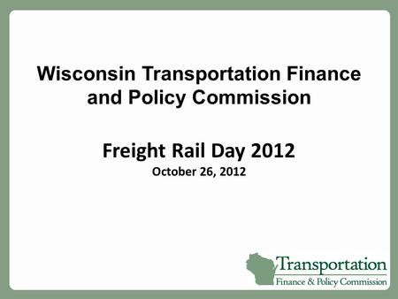 Wisconsin Transportation Finance and Policy Commission Freight Rail Day 2012 October 26, 2012.