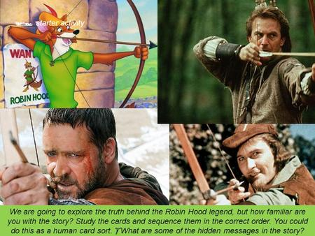  starter activity We are going to explore the truth behind the Robin Hood legend, but how familiar are you with the story? Study the cards and sequence.