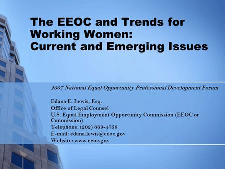 The EEOC and Trends for Working Women: Current and Emerging Issues 2007 National Equal Opportunity Professional Development Forum Edana E. Lewis, Esq.
