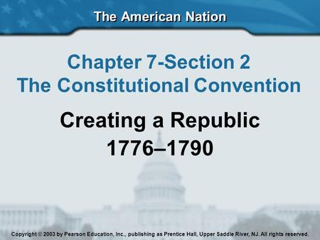 The American Nation Chapter 7-Section 2 The Constitutional Convention Creating a Republic 1776–1790 Copyright © 2003 by Pearson Education, Inc., publishing.
