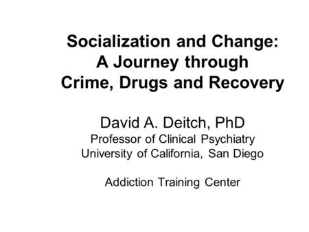 Socialization and Change: A Journey through Crime, Drugs and Recovery David A. Deitch, PhD Professor of Clinical Psychiatry University of California, San.