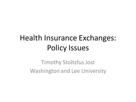 Health Insurance Exchanges: Policy Issues Timothy Stoltzfus Jost Washington and Lee University.