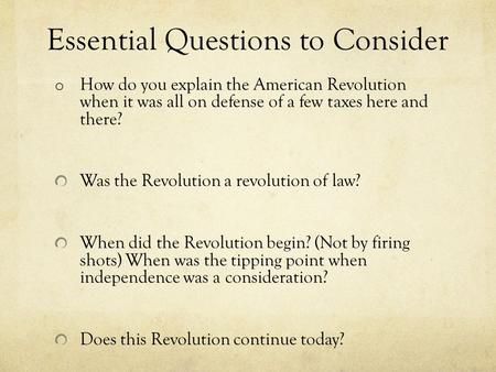 Essential Questions to Consider o How do you explain the American Revolution when it was all on defense of a few taxes here and there? Was the Revolution.
