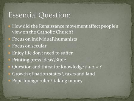 Essential Question: How did the Renaissance movement affect people's view on the Catholic Church? Focus on individual\humanists Focus on secular Enjoy.