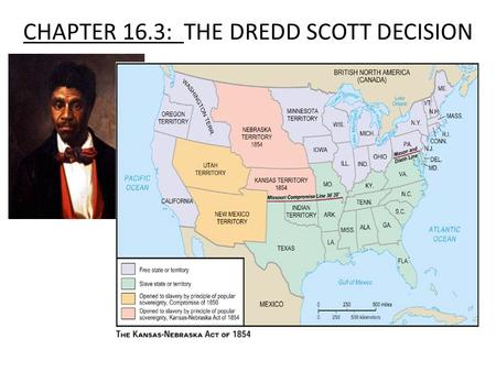 CHAPTER 16.3: THE DREDD SCOTT DECISION. FACTS 1.Dred Scott was a slave from Missouri. (MO) 2. Scott and his owner moved to Wisconsin for four years. 3.
