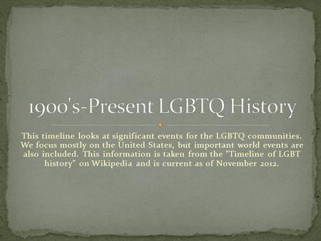 This timeline looks at significant events for the LGBTQ communities. We focus mostly on the United States, but important world events are also included.