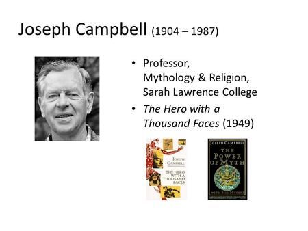 Joseph Campbell (1904 – 1987) Professor, Mythology & Religion, Sarah Lawrence College The Hero with a Thousand Faces (1949)