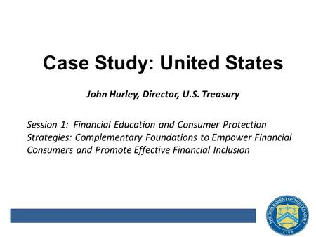 Case Study: United States John Hurley, Director, U.S. Treasury Session 1: Financial Education and Consumer Protection Strategies: Complementary Foundations.