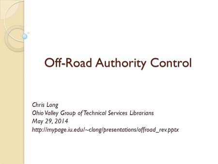 Off - Road Authority Control Off-Road Authority Control Chris Long Ohio Valley Group of Technical Services Librarians May 29, 2014