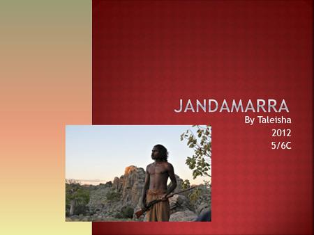 By Taleisha 2012 5/6C.  JANDAMARRA  He was from the Kimberly Western Australia\  [These are not real photos of Jandamarra]