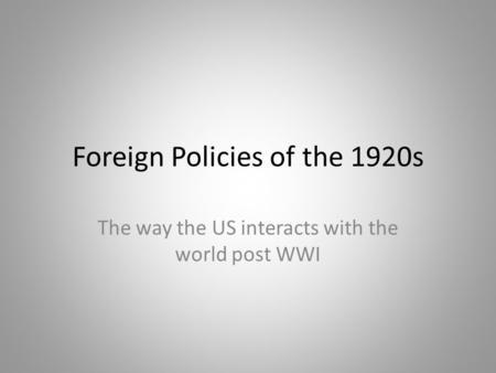 Foreign Policies of the 1920s The way the US interacts with the world post WWI.