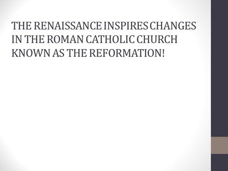THE RENAISSANCE INSPIRES CHANGES IN THE ROMAN CATHOLIC CHURCH KNOWN AS THE REFORMATION!