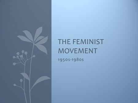 1950s-1980s THE FEMINIST MOVEMENT. Summary 1950s – The Perfect Woman Beginning of the Feminist Movement Women in the Workforce Family Changes Sexual Revolution.