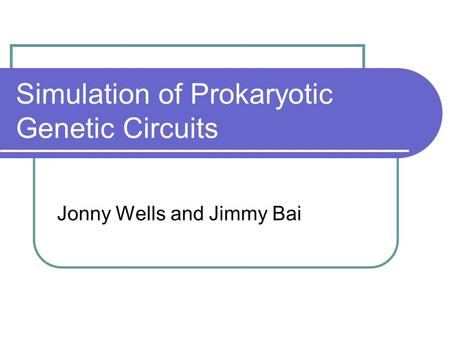 Simulation of Prokaryotic Genetic Circuits Jonny Wells and Jimmy Bai.