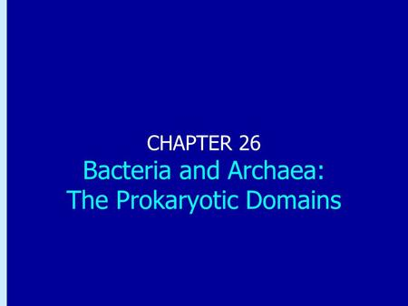 Chapter 26: Bacteria and Archaea: the Prokaryotic Domains CHAPTER 26 Bacteria and Archaea: The Prokaryotic Domains.
