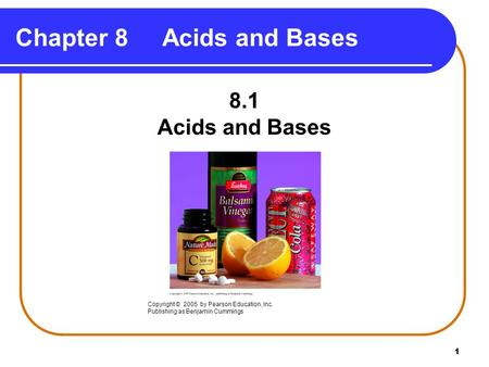 1 Chapter 8 Acids and Bases 8.1 Acids and Bases Copyright © 2005 by Pearson Education, Inc. Publishing as Benjamin Cummings.