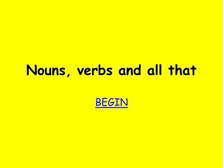 Nouns, verbs and all that BEGIN Try again Try again Bad luck!