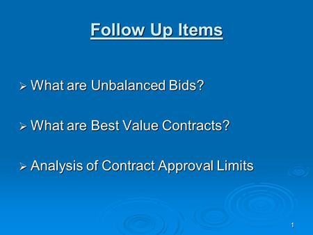 1 Follow Up Items  What are Unbalanced Bids?  What are Best Value Contracts?  Analysis of Contract Approval Limits.