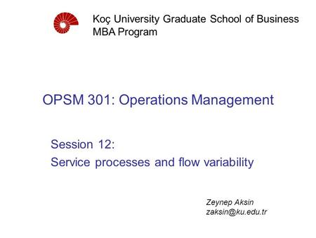 OPSM 301: Operations Management Session 12: Service processes and flow variability Koç University Graduate School of Business MBA Program Zeynep Aksin.