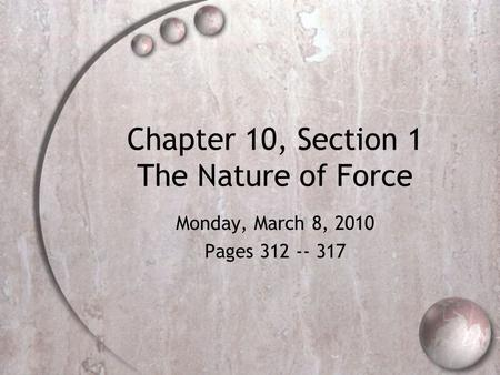 Chapter 10, Section 1 The Nature of Force Monday, March 8, 2010 Pages 312 -- 317.