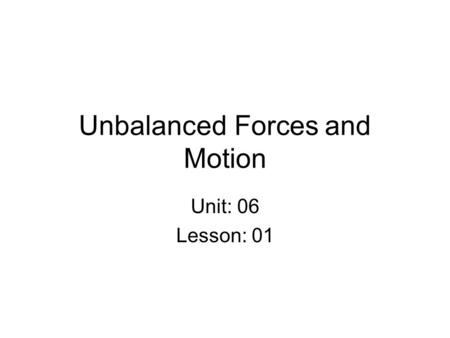 Unbalanced Forces and Motion Unit: 06 Lesson: 01.