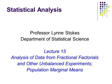 Statistical Analysis Professor Lynne Stokes Department of Statistical Science Lecture 15 Analysis of Data from Fractional Factorials and Other Unbalanced.