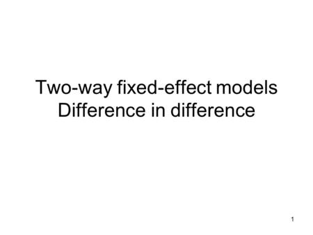 Two-way fixed-effect models Difference in difference 1.