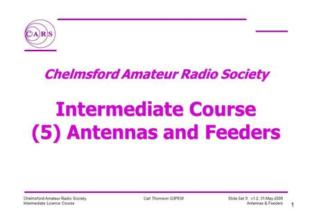 1 Chelmsford Amateur Radio Society Intermediate Licence Course Carl Thomson G3PEM Slide Set 9: v1.2, 31-May-2009 Antennas & Feeders Chelmsford Amateur.