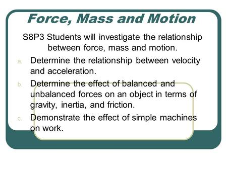 Force, Mass and Motion S8P3 Students will investigate the relationship between force, mass and motion. Determine the relationship between velocity and.