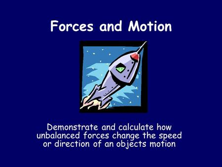 Forces and Motion Demonstrate and calculate how unbalanced forces change the speed or direction of an objects motion.