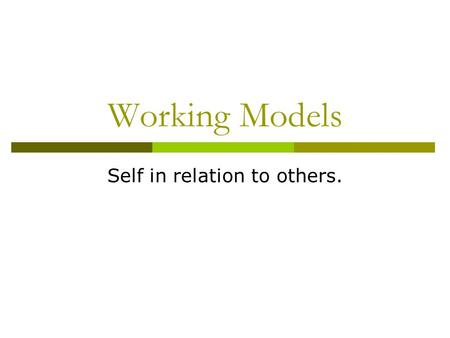 Working Models Self in relation to others.. Working Models  Primary assumption of attachment theory is that humans form close bonds in the interest of.