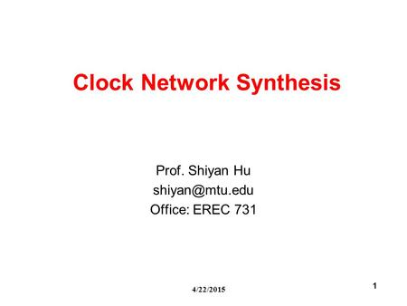 4/22/2015 1 Clock Network Synthesis Prof. Shiyan Hu Office: EREC 731.