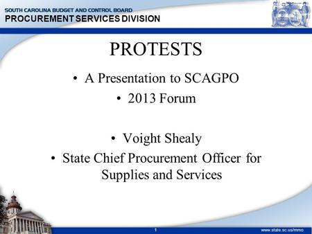 PROCUREMENT SERVICES DIVISION www.state.sc.us/mmo 1 PROTESTS A Presentation to SCAGPO 2013 Forum Voight Shealy State Chief Procurement Officer for Supplies.