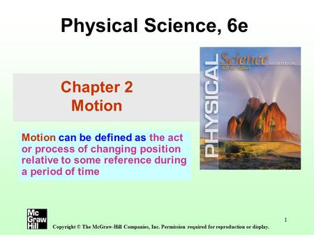 1 Physical Science, 6e Copyright © The McGraw-Hill Companies, Inc. Permission required for reproduction or display. Chapter 2 Motion Motion can be defined.