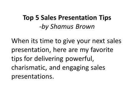 When its time to give your next sales presentation, here are my favorite tips for delivering powerful, charismatic, and engaging sales presentations. Top.