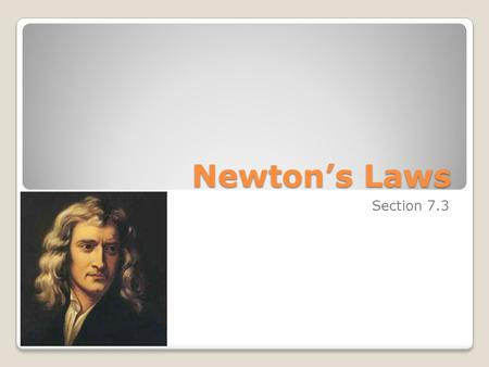 Newton's Laws Section 7.3. Objectives Know the definitions of Newton's Three Laws and know how to apply them Calculate force, mass, and acceleration with.