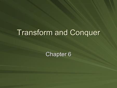 Transform and Conquer Chapter 6. Transform and Conquer Solve problem by transforming into: a more convenient instance of the same problem (instance simplification)