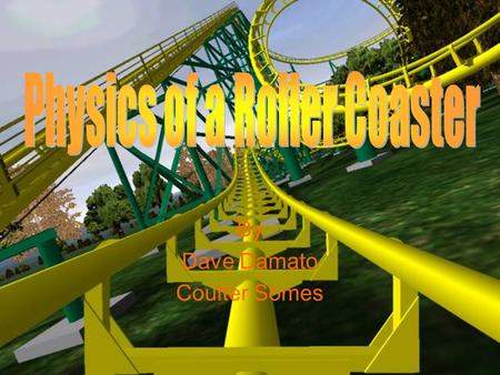 By Dave Damato Coulter Somes. How is Physics Present in Coasters? What Makes A Roller Coaster Work Acceleration –Rate of change in velocity Slope –Downward.