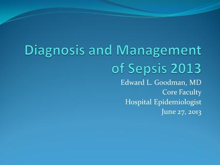 Edward L. Goodman, MD Core Faculty Hospital Epidemiologist June 27, 2013.