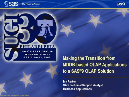 Copyright © 2005, SAS Institute Inc. All rights reserved. Making the Transition from MDDB-based OLAP Applications to a SAS ® 9 OLAP Solution Ivy Parker.